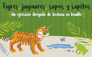 Tigres, jaguares, sapos y sapitos. Un ejercicio de lectura en braille